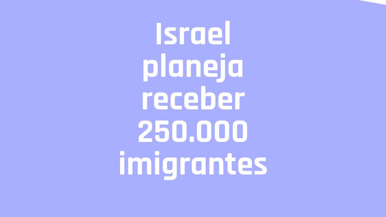Israel planeja receber 250 mil imigrantes nos próximos cinco anos